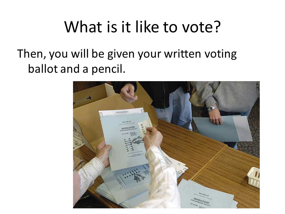 What is it like to vote Then, you will be given your written voting ballot and a pencil.