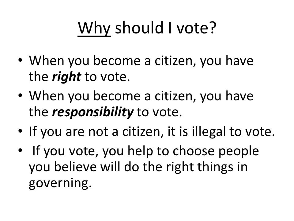 Why should I vote When you become a citizen, you have the right to vote. When you become a citizen, you have the responsibility to vote.