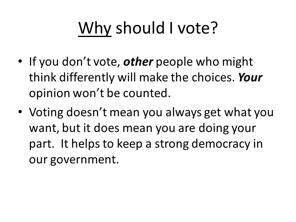 Why should I vote If you don't vote, other people who might think differently will make the choices. Your opinion won't be counted.