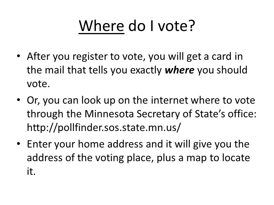 Where do I vote After you register to vote, you will get a card in the mail that tells you exactly where you should vote.