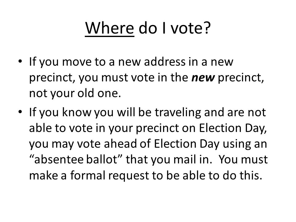 Where do I vote If you move to a new address in a new precinct, you must vote in the new precinct, not your old one.