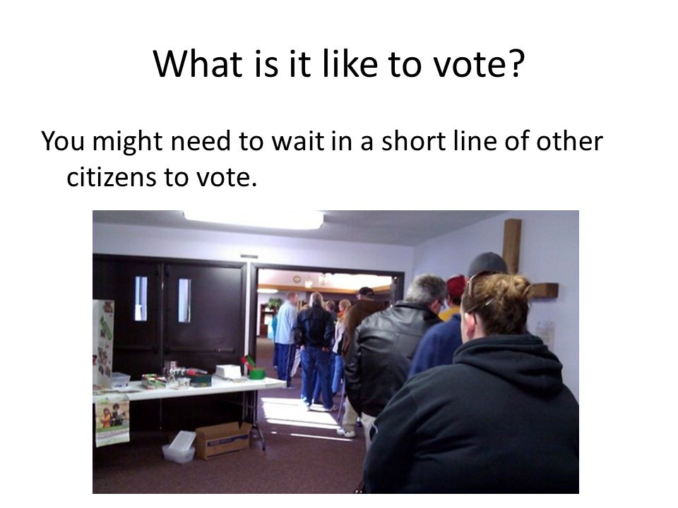 What is it like to vote You might need to wait in a short line of other citizens to vote.