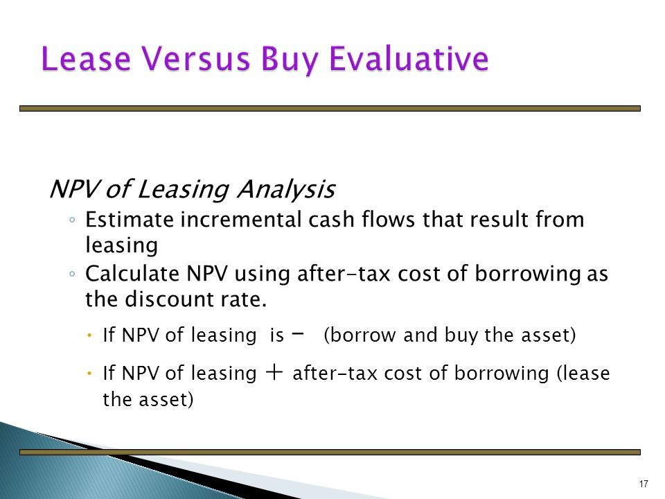 """lease versus buy for capital budgeting This case provides real estate market data for the analysis of an office lease-or-buy decision the case demonstrates what is known as the """"leasing puzzle"""" – the answer simply being that the two forms of financing are not cost equivalent in the presence of capital market imperfections, despite both."""
