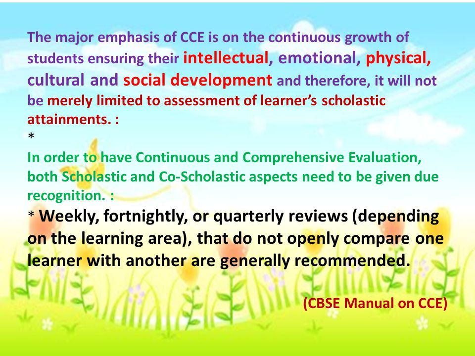 The major emphasis of CCE is on the continuous growth of students ensuring their intellectual, emotional, physical, cultural and social development and therefore, it will not be merely limited to assessment of learner's scholastic attainments. :