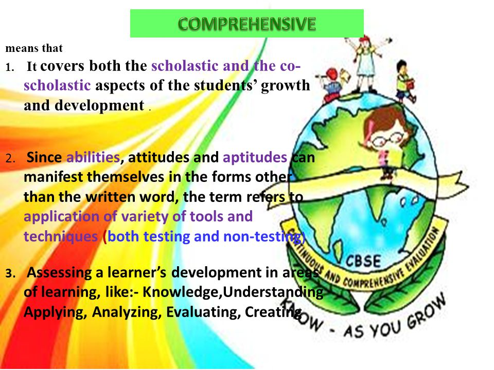 COMPREHENSIVE means that. It covers both the scholastic and the co-scholastic aspects of the students' growth and development .