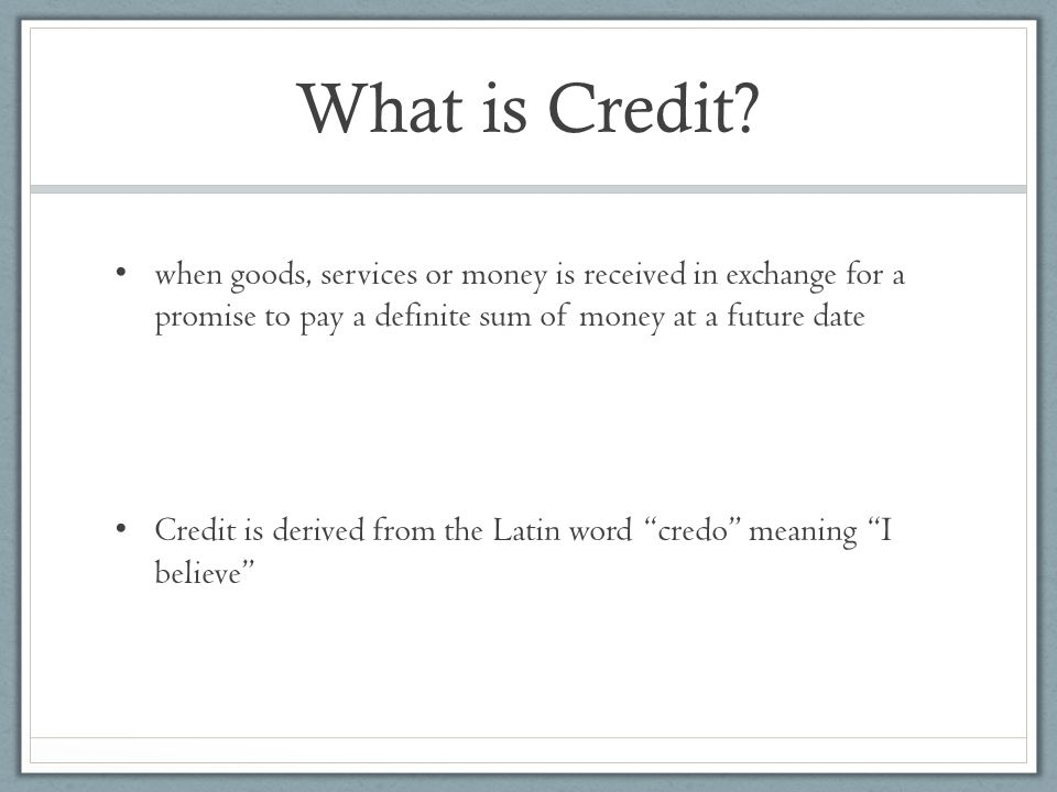 What is Credit when goods, services or money is received in exchange for a promise to pay a definite sum of money at a future date.