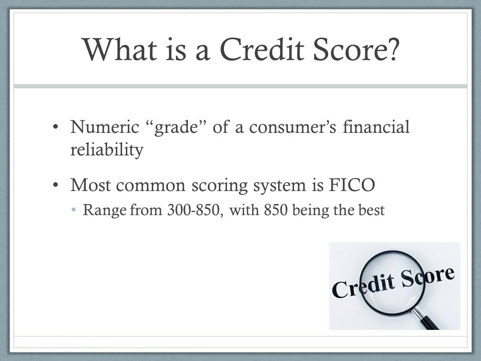 What is a Credit Score Numeric grade of a consumer's financial reliability. Most common scoring system is FICO.