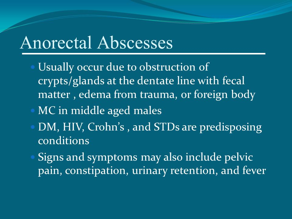 Anorectal Abscesses Usually occur due to obstruction of crypts/glands at the dentate line with fecal matter , edema from trauma, or foreign body.