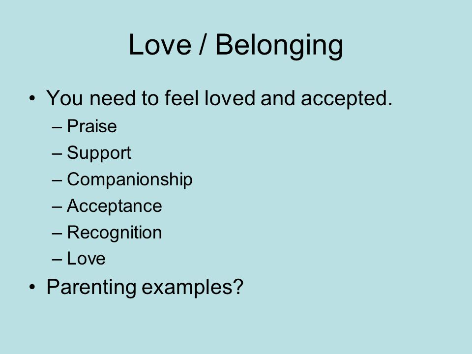 Love / Belonging You need to feel loved and accepted.