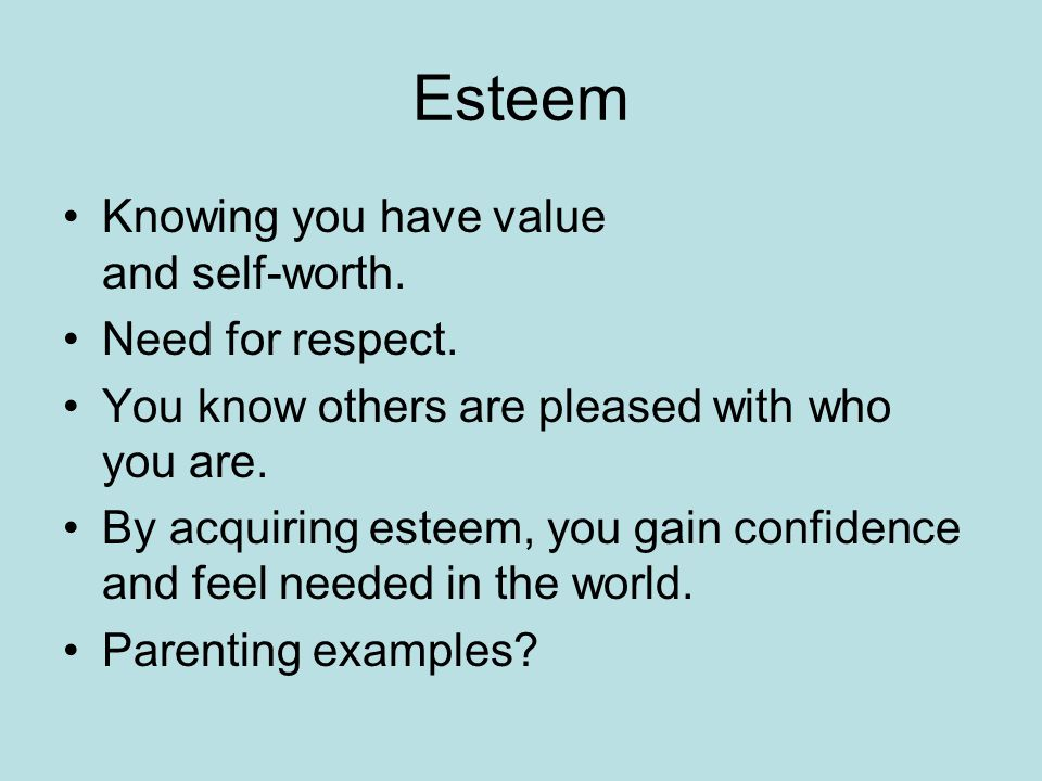 Esteem Knowing you have value and self-worth. Need for respect.