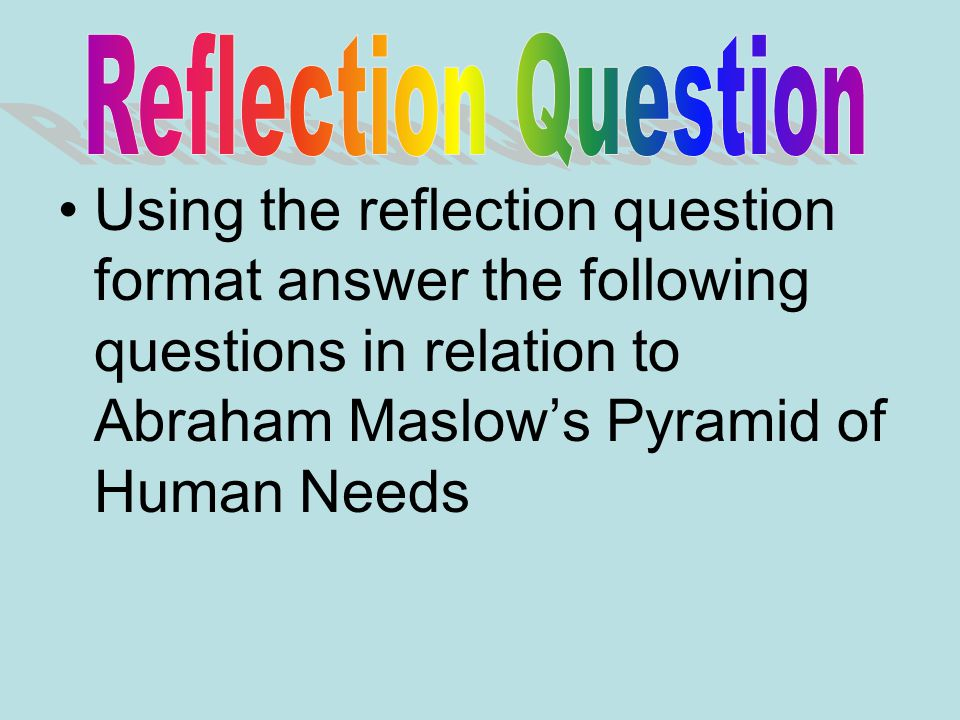 Reflection Question Using the reflection question format answer the following questions in relation to Abraham Maslow's Pyramid of Human Needs.