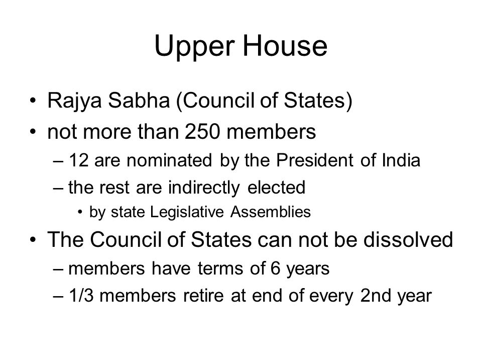Upper House Rajya Sabha (Council of States) not more than 250 members