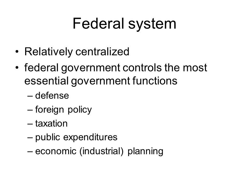 Federal system Relatively centralized
