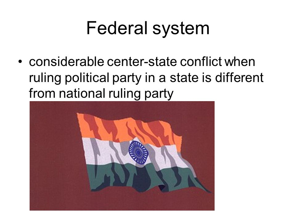 Federal system considerable center-state conflict when ruling political party in a state is different from national ruling party.
