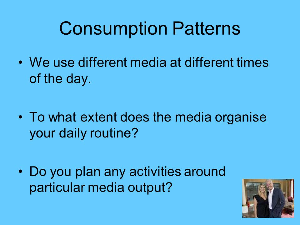 Consumption Patterns We use different media at different times of the day. To what extent does the media organise your daily routine