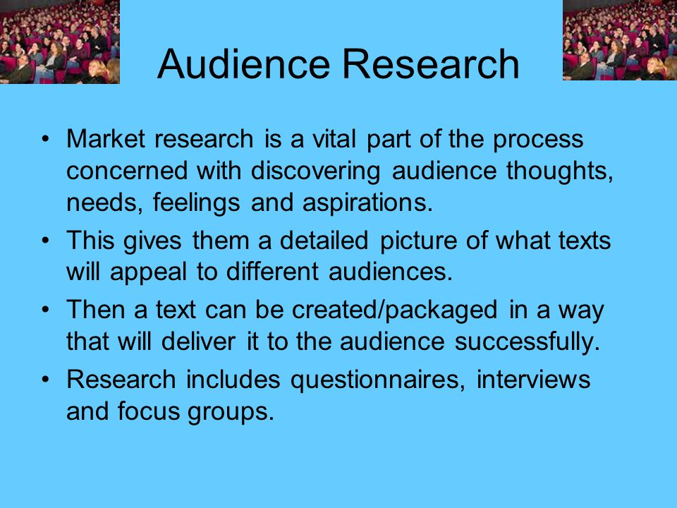 Audience Research Market research is a vital part of the process concerned with discovering audience thoughts, needs, feelings and aspirations.