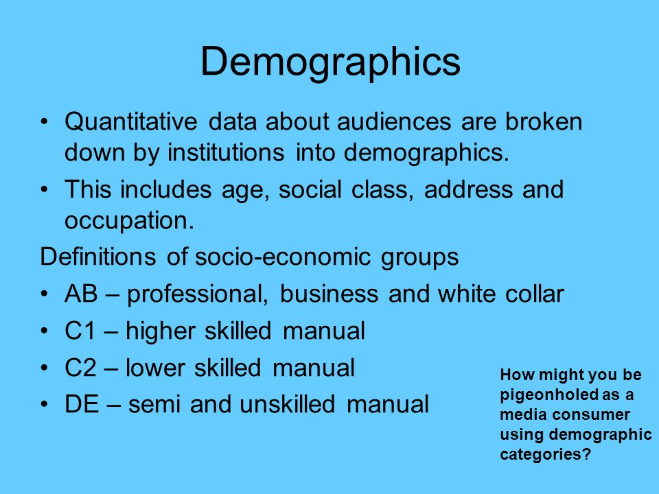 Demographics Quantitative data about audiences are broken down by institutions into demographics.