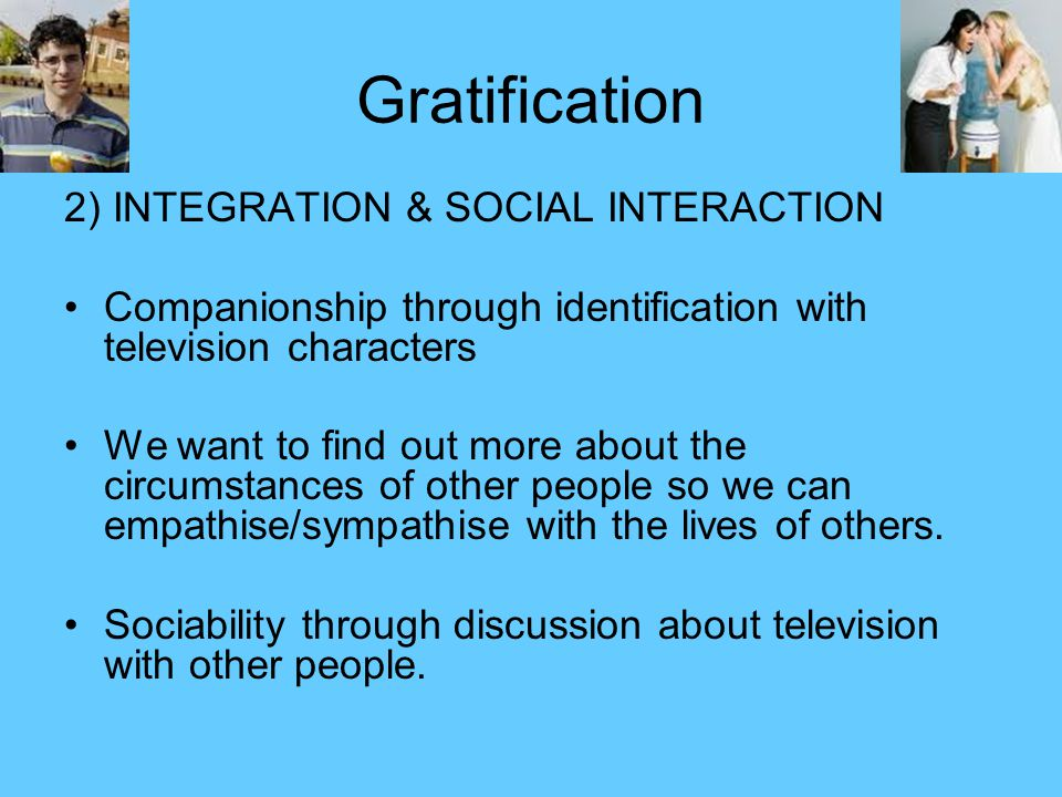 Gratification 2) INTEGRATION & SOCIAL INTERACTION