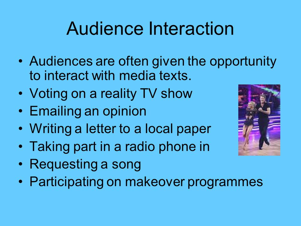 Audience Interaction Audiences are often given the opportunity to interact with media texts. Voting on a reality TV show.