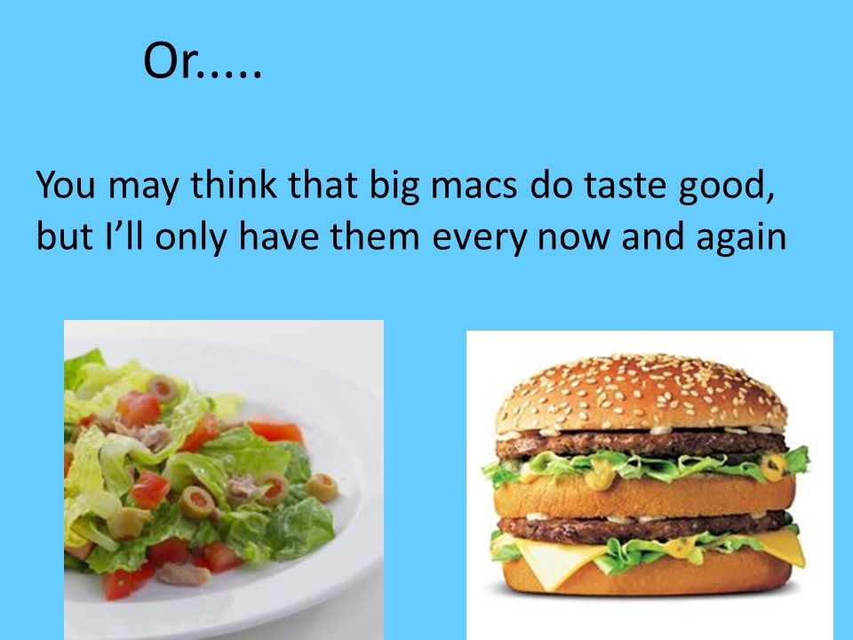 Or..... You may think that big macs do taste good, but I'll only have them every now and again