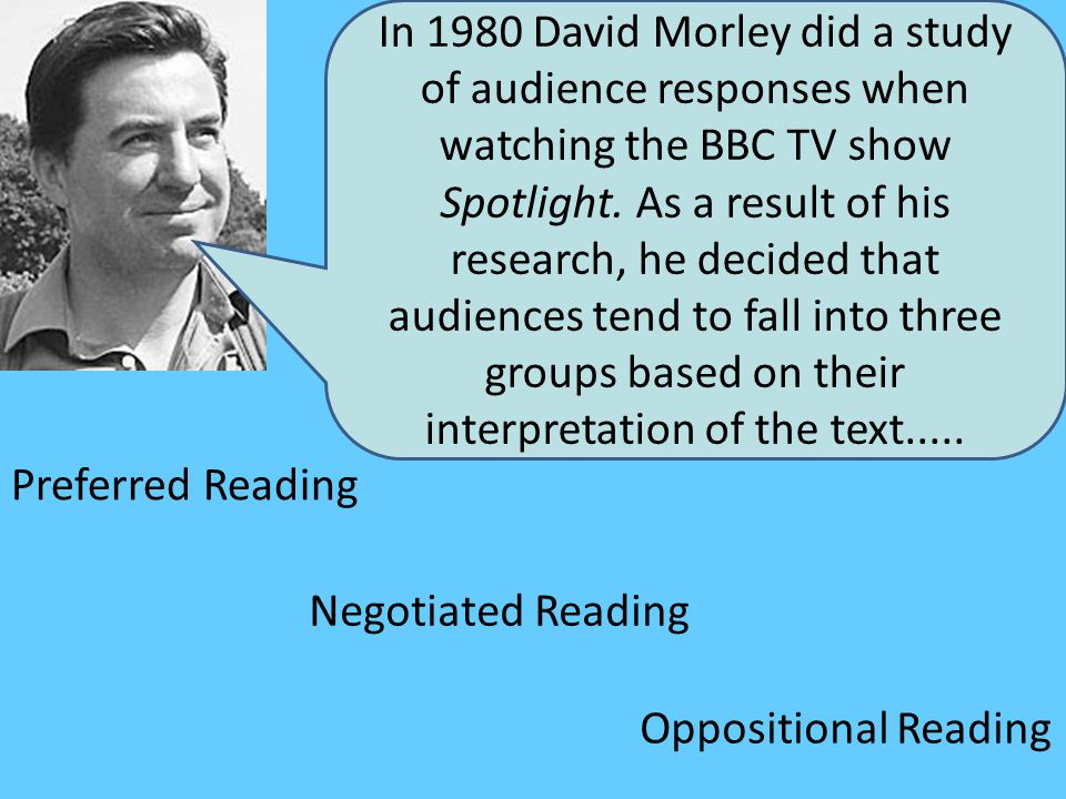 In 1980 David Morley did a study of audience responses when watching the BBC TV show Spotlight. As a result of his research, he decided that audiences tend to fall into three groups based on their interpretation of the text.....