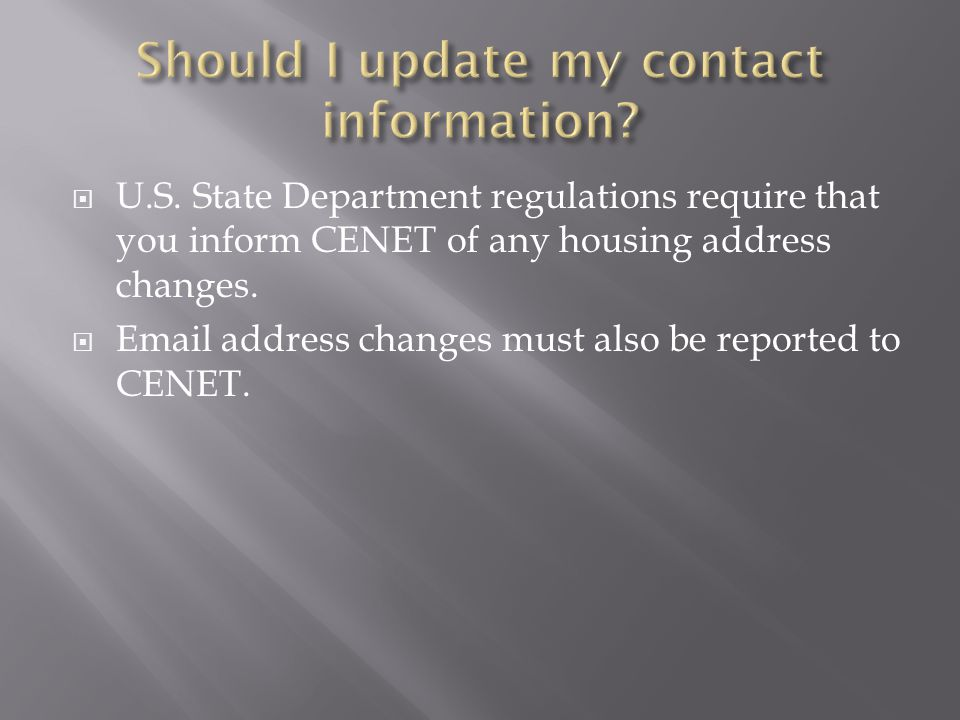 Should I update my contact information U.S. State Department regulations require that you inform CENET of any housing address changes.