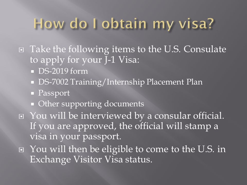 How do I obtain my visa Take the following items to the U.S. Consulate to apply for your J-1 Visa: