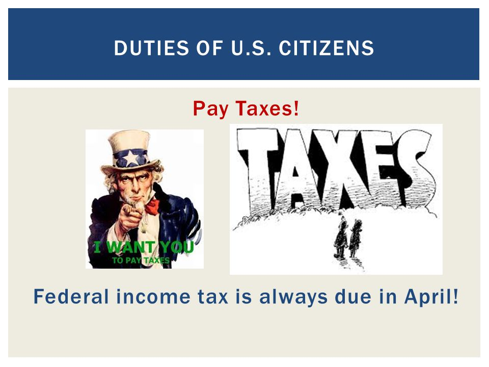 Pay Taxes! Federal income tax is always due in April!