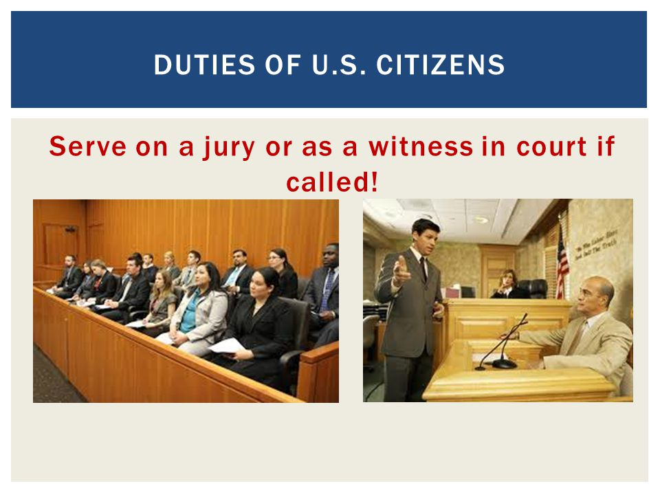 Serve on a jury or as a witness in court if called!
