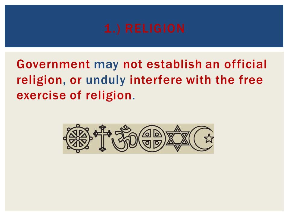 1.) Religion Government may not establish an official religion, or unduly interfere with the free exercise of religion.