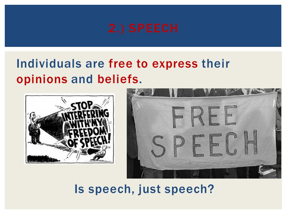 2.) Speech Individuals are free to express their opinions and beliefs. Is speech, just speech