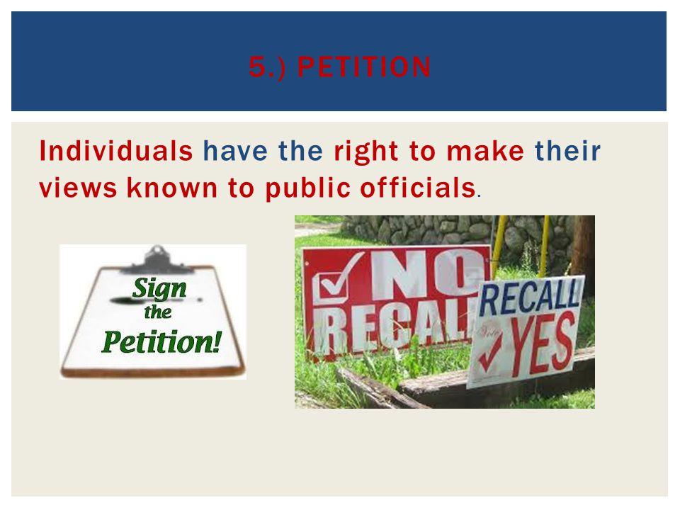 5.) Petition Individuals have the right to make their views known to public officials.