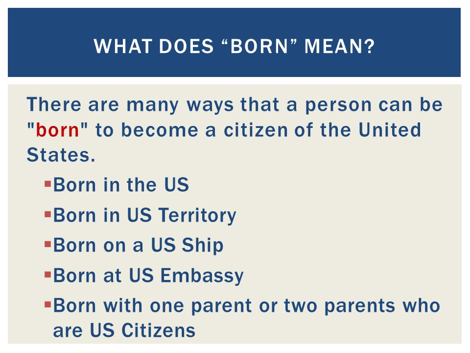 What does Born mean There are many ways that a person can be born to become a citizen of the United States.