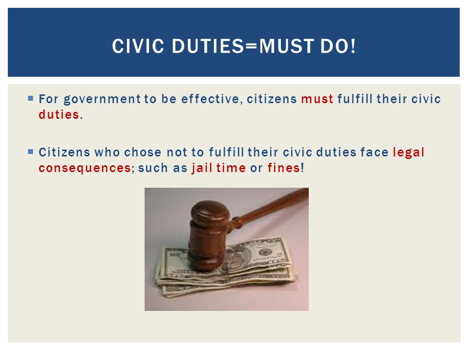 Civic Duties=Must Do! For government to be effective, citizens must fulfill their civic duties.