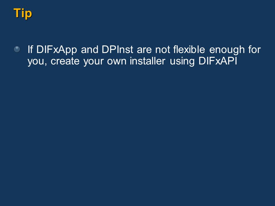 Tip If DIFxApp and DPInst are not flexible enough for you, create your own installer using DIFxAPI
