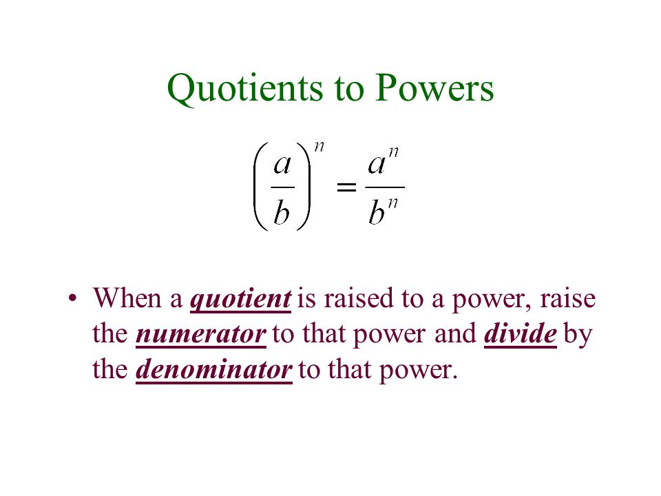 Quotients to Powers When a quotient is raised to a power, raise the numerator to that power and divide by the denominator to that power.