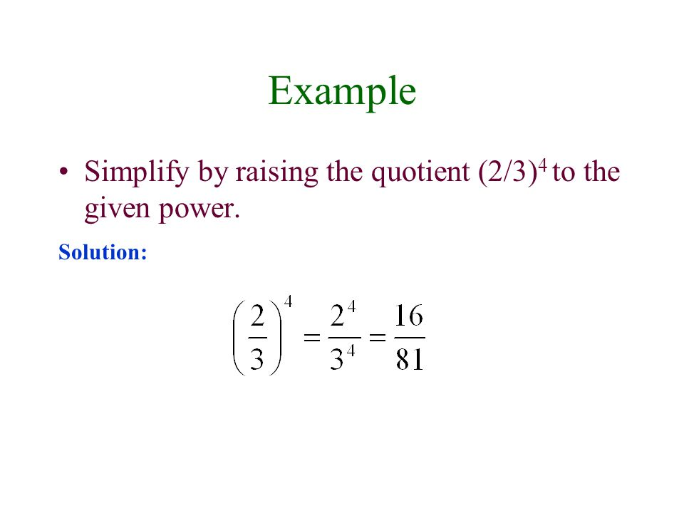 Example Simplify by raising the quotient (2/3)4 to the given power.
