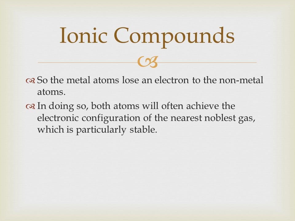 Ionic Compounds So the metal atoms lose an electron to the non-metal atoms.