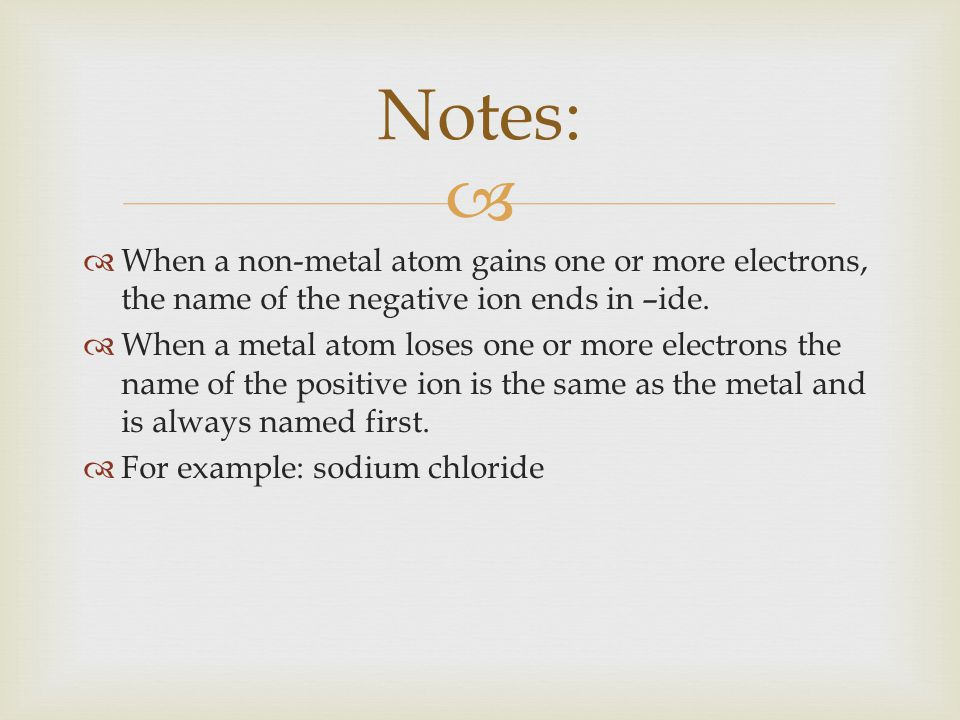 Notes: When a non-metal atom gains one or more electrons, the name of the negative ion ends in –ide.