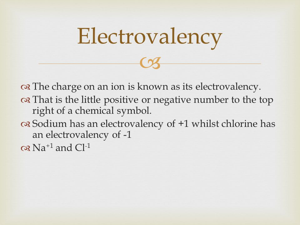 Electrovalency The charge on an ion is known as its electrovalency.