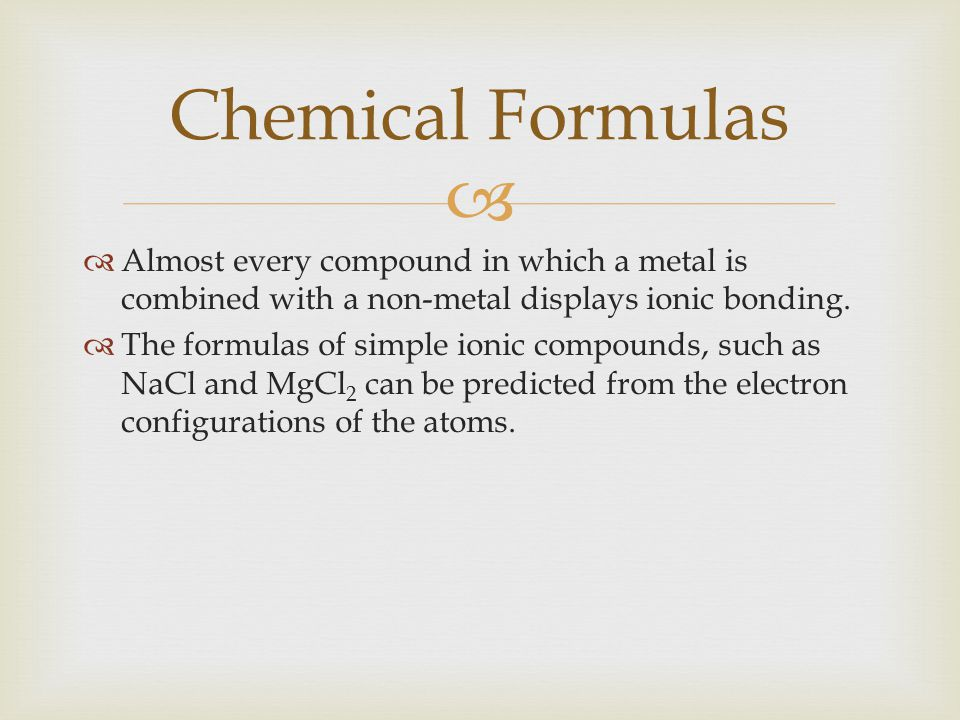 Chemical Formulas Almost every compound in which a metal is combined with a non-metal displays ionic bonding.