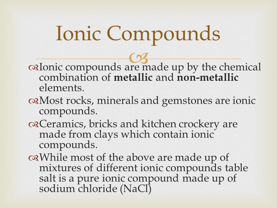 Ionic Compounds Ionic compounds are made up by the chemical combination of metallic and non-metallic elements.