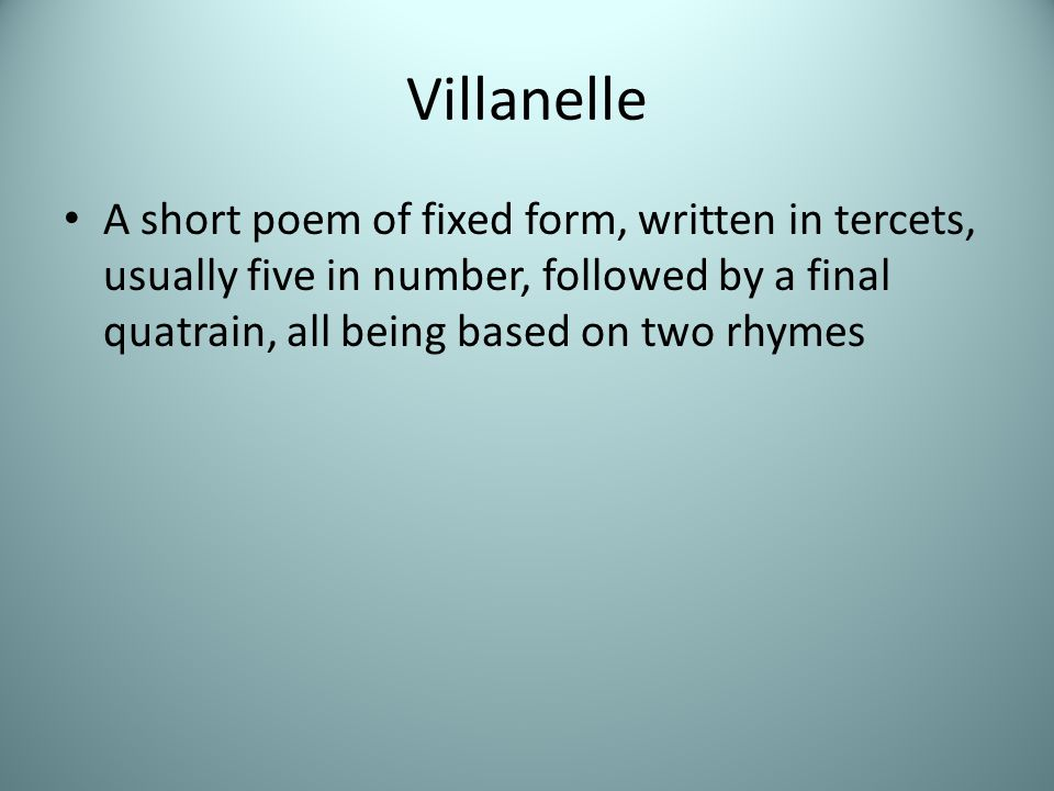 Villanelle A short poem of fixed form, written in tercets, usually five in number, followed by a final quatrain, all being based on two rhymes.