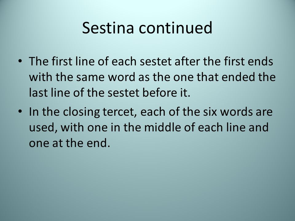 Sestina continued The first line of each sestet after the first ends with the same word as the one that ended the last line of the sestet before it.