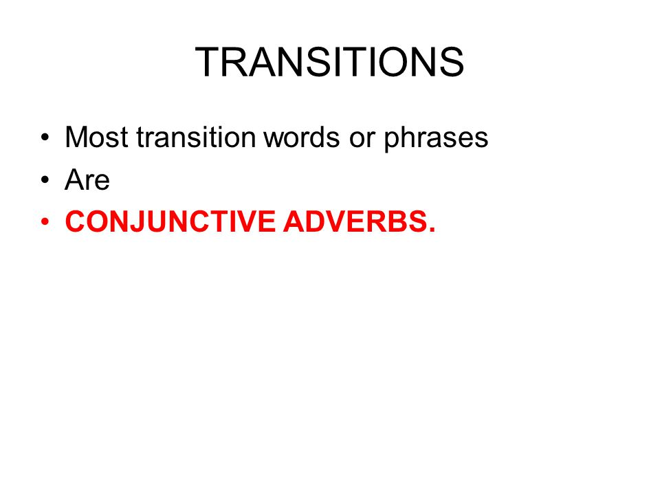 TRANSITIONS Most transition words or phrases Are CONJUNCTIVE ADVERBS.
