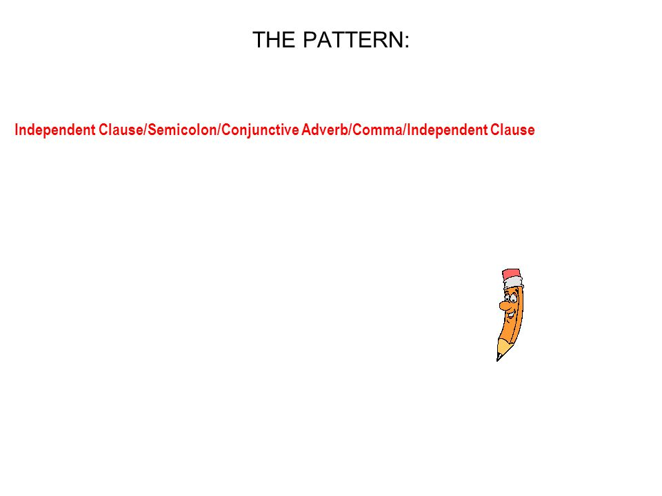 THE PATTERN: Independent Clause/Semicolon/Conjunctive Adverb/Comma/Independent Clause