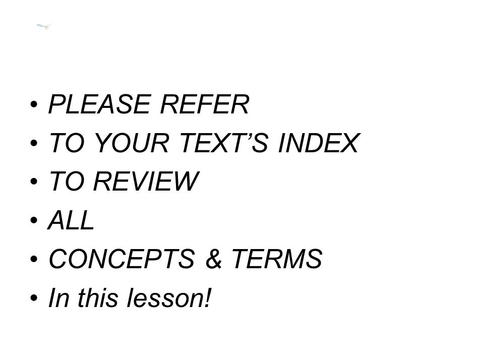 PLEASE REFER TO YOUR TEXT'S INDEX TO REVIEW ALL CONCEPTS & TERMS In this lesson!