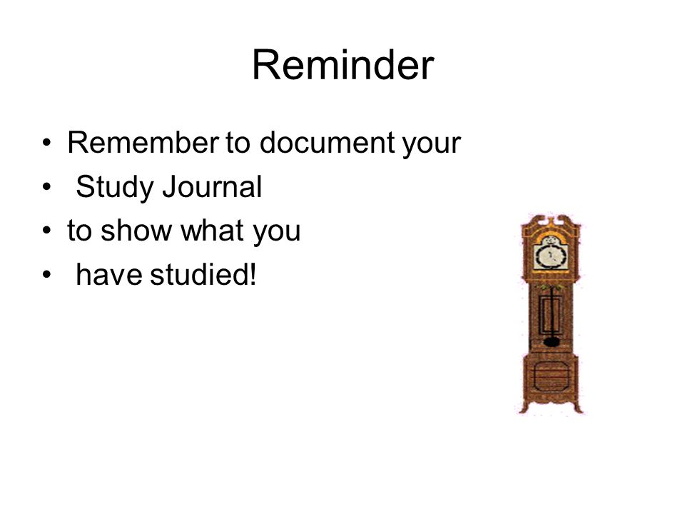 Reminder Remember to document your Study Journal to show what you