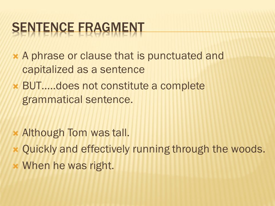 Sentence Fragment A phrase or clause that is punctuated and capitalized as a sentence. BUT…..does not constitute a complete grammatical sentence.