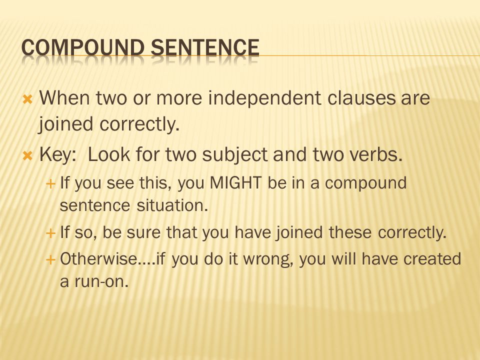 Compound Sentence When two or more independent clauses are joined correctly. Key: Look for two subject and two verbs.